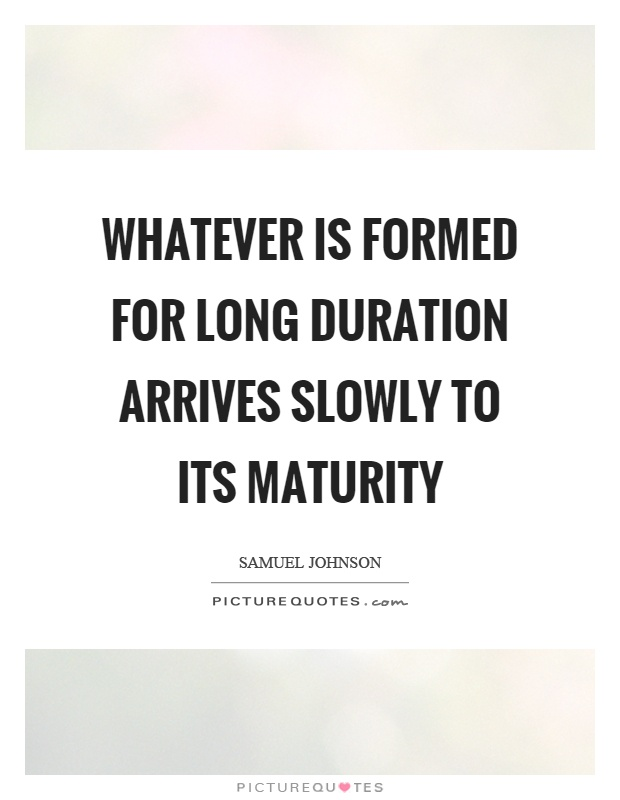 Whatever is formed for long duration arrives slowly to its maturity Picture Quote #1