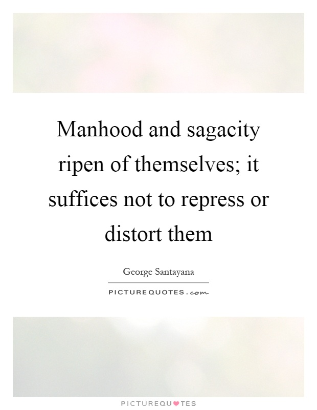 Manhood and sagacity ripen of themselves; it suffices not to repress or distort them Picture Quote #1