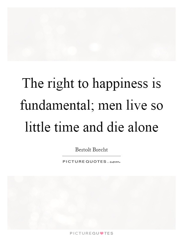 The right to happiness is fundamental; men live so little time and die alone Picture Quote #1