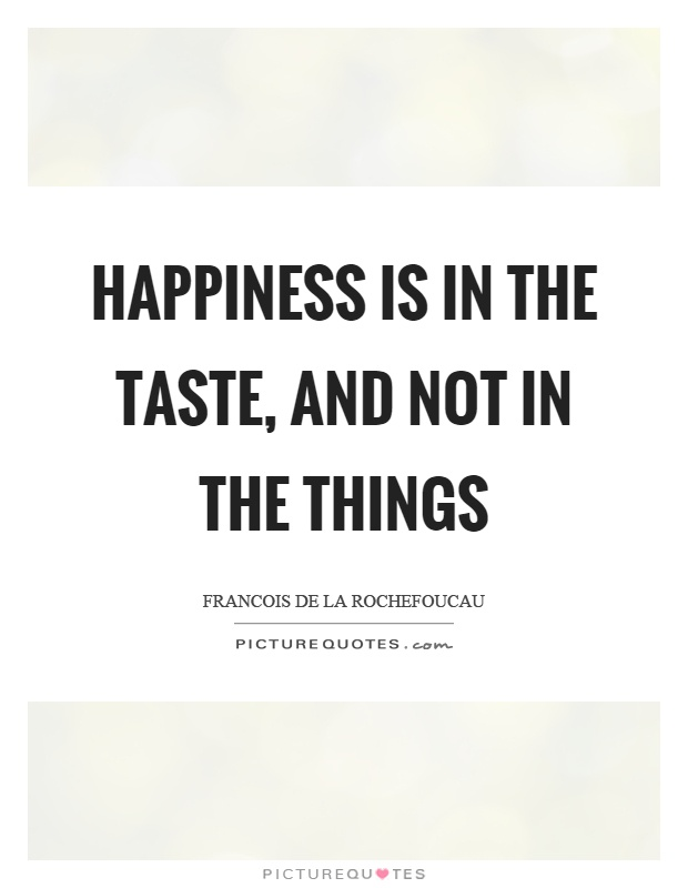 Happiness is in the taste, and not in the things Picture Quote #1