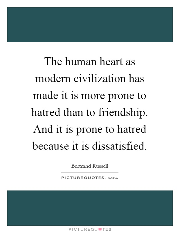 The human heart as modern civilization has made it is more prone to hatred than to friendship. And it is prone to hatred because it is dissatisfied Picture Quote #1