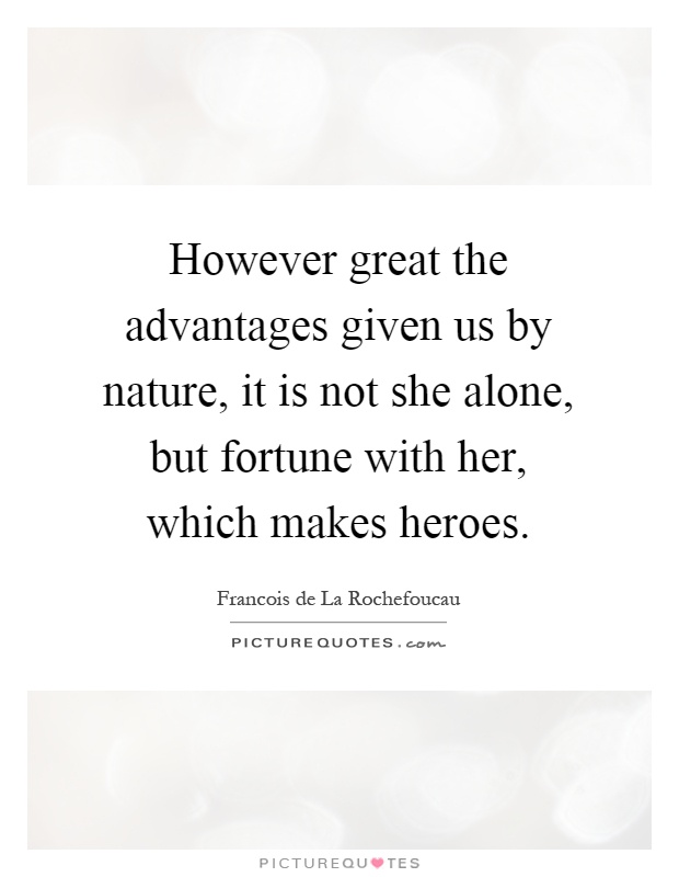 However great the advantages given us by nature, it is not she alone, but fortune with her, which makes heroes Picture Quote #1