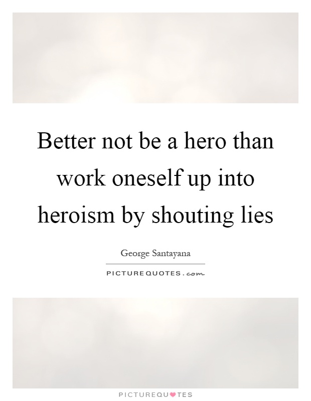 Better not be a hero than work oneself up into heroism by shouting lies Picture Quote #1