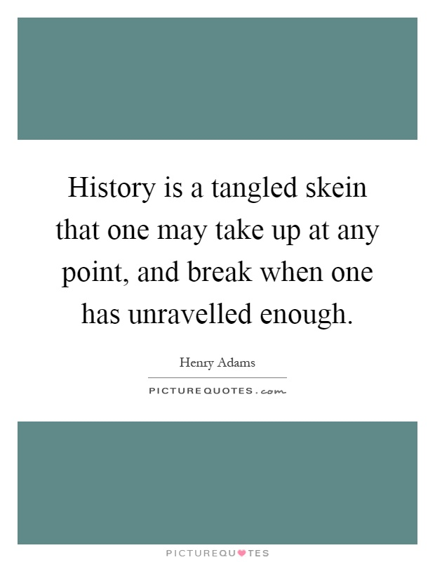 History is a tangled skein that one may take up at any point, and break when one has unravelled enough Picture Quote #1