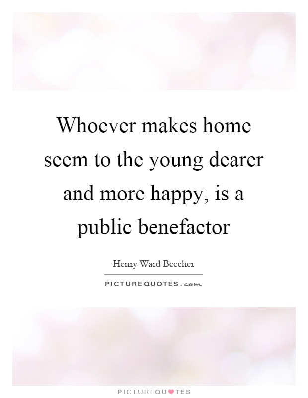 Whoever makes home seem to the young dearer and more happy, is a public benefactor Picture Quote #1