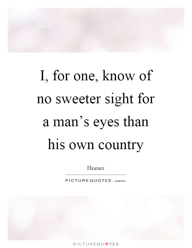 I, for one, know of no sweeter sight for a man's eyes than his own country Picture Quote #1