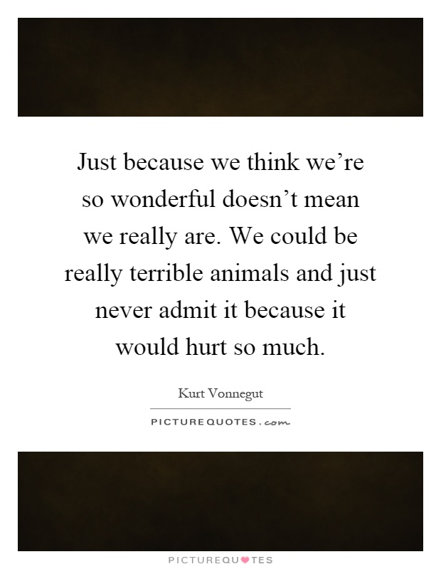 Just because we think we're so wonderful doesn't mean we really are. We could be really terrible animals and just never admit it because it would hurt so much Picture Quote #1
