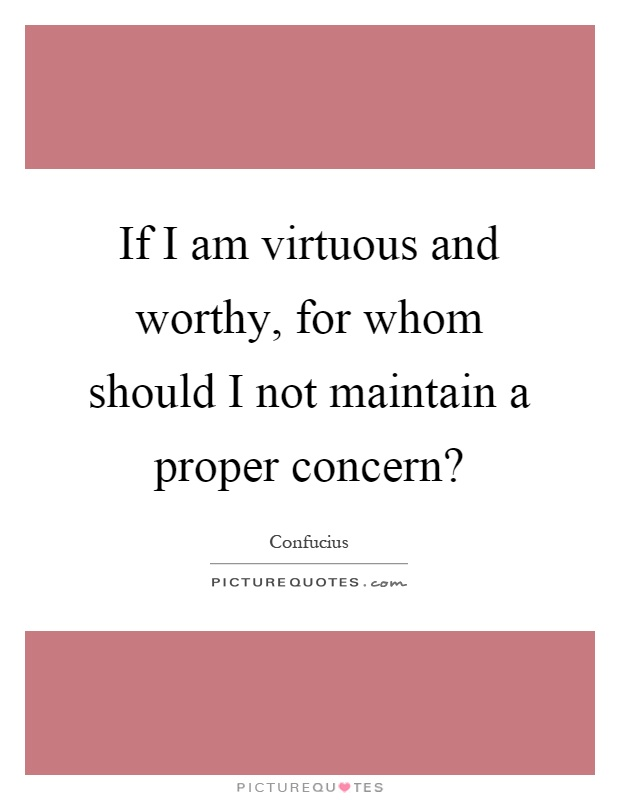 If I am virtuous and worthy, for whom should I not maintain a proper concern? Picture Quote #1