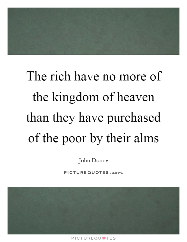 The rich have no more of the kingdom of heaven than they have purchased of the poor by their alms Picture Quote #1