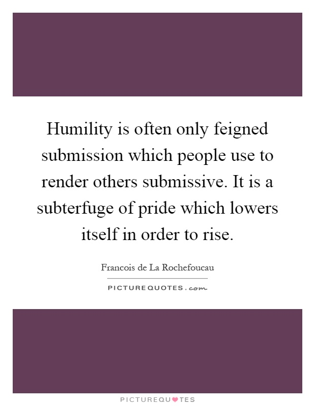 Humility is often only feigned submission which people use to render others submissive. It is a subterfuge of pride which lowers itself in order to rise Picture Quote #1