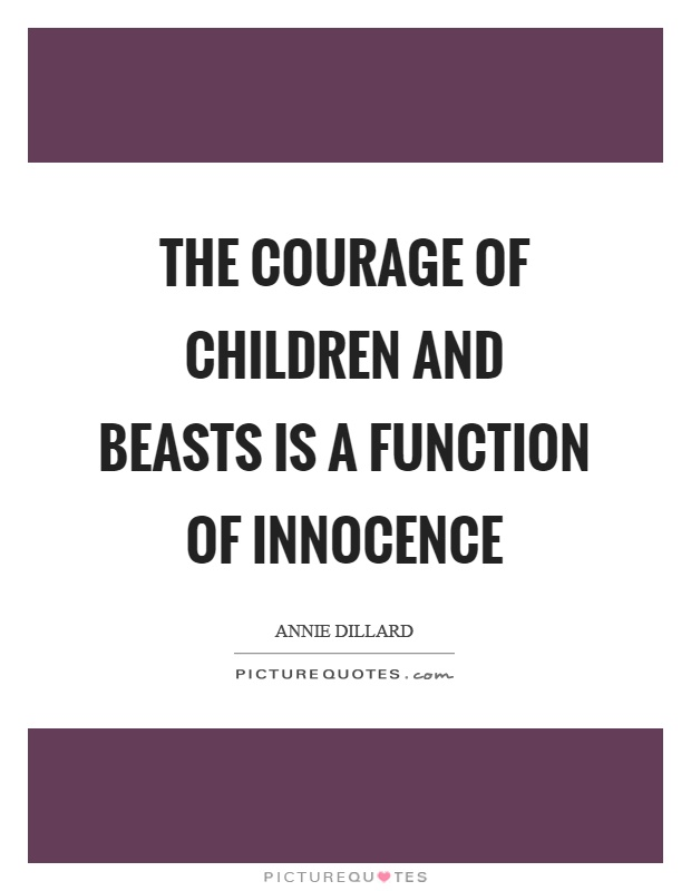The courage of children and beasts is a function of innocence Picture Quote #1