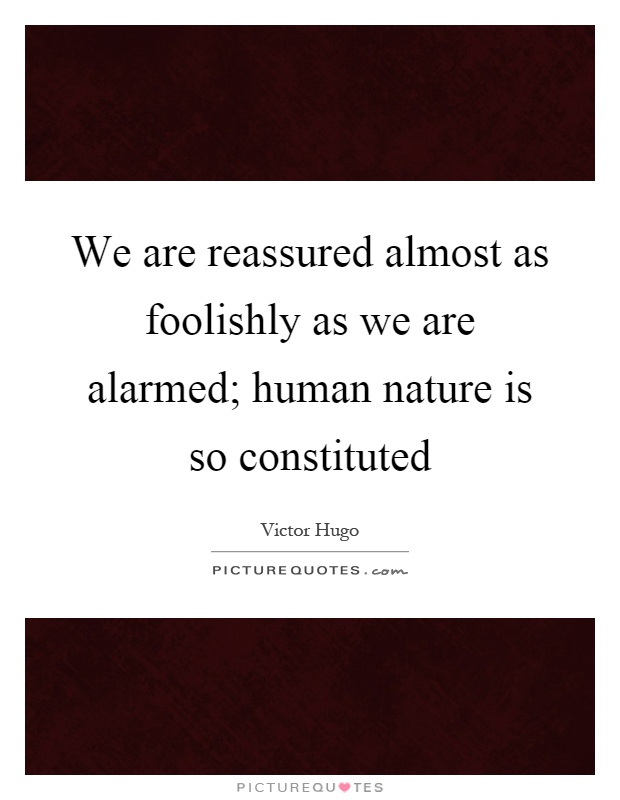 We are reassured almost as foolishly as we are alarmed; human nature is so constituted Picture Quote #1