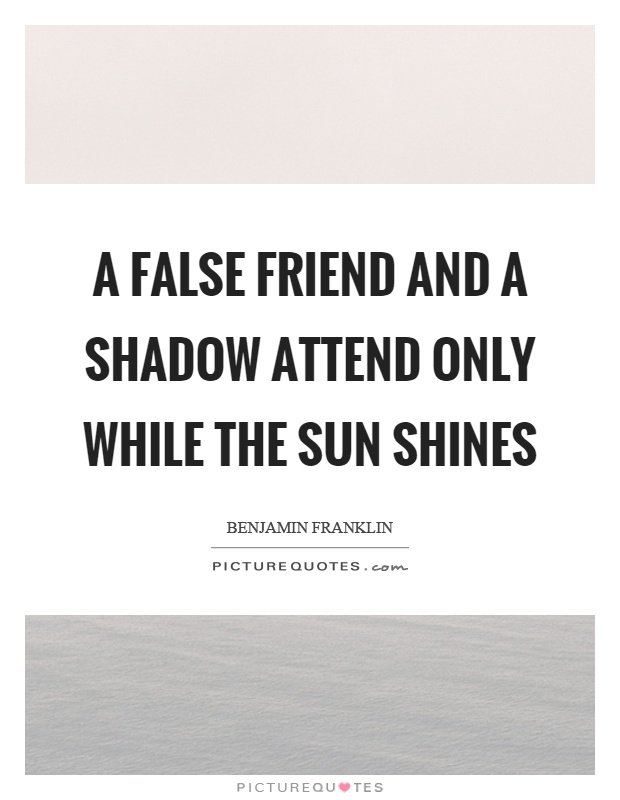 A false friend and a shadow attend only while the sun shines Picture Quote #1