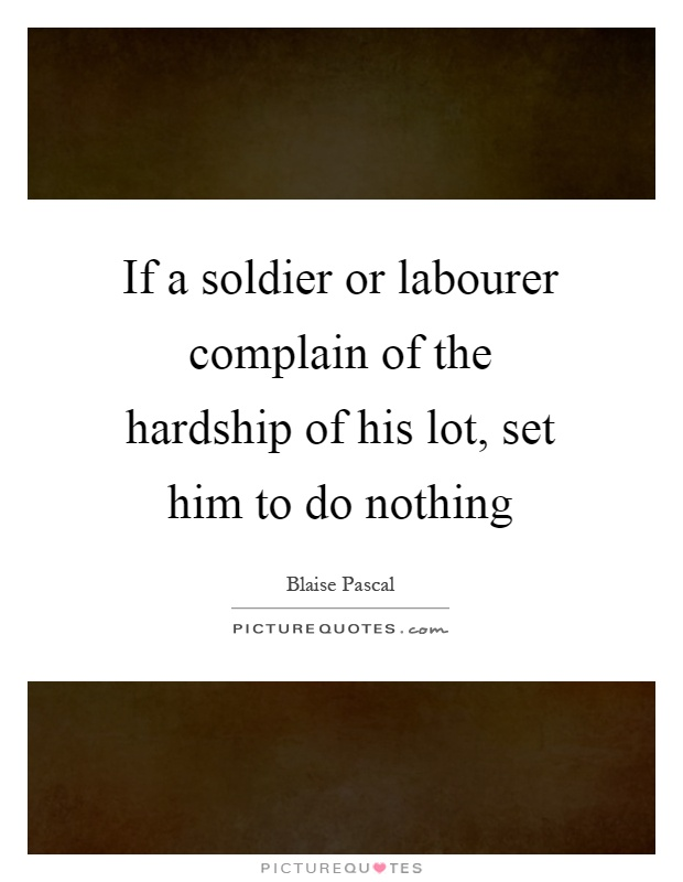 If a soldier or labourer complain of the hardship of his lot, set him to do nothing Picture Quote #1