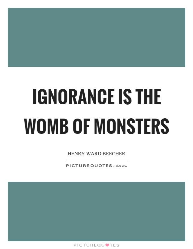 Ignorance is the womb of monsters Picture Quote #1
