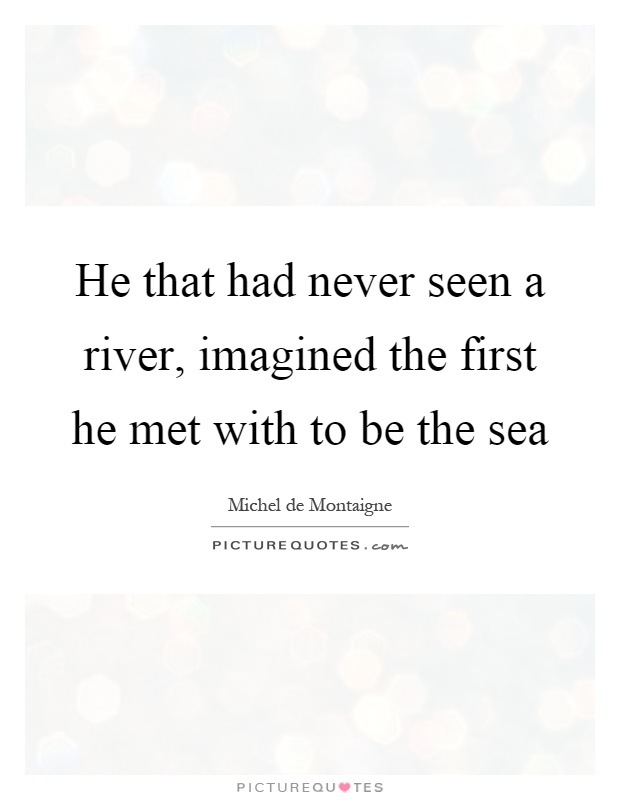 He that had never seen a river, imagined the first he met with to be the sea Picture Quote #1