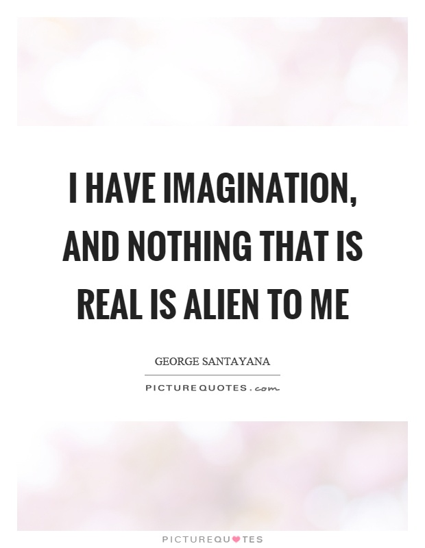 I have imagination, and nothing that is real is alien to me Picture Quote #1