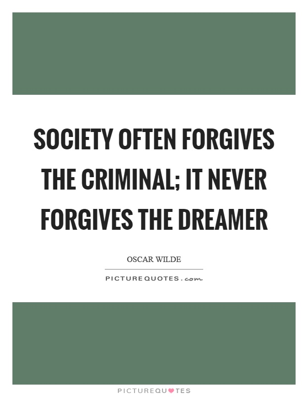 Society often forgives the criminal; it never forgives the dreamer Picture Quote #1