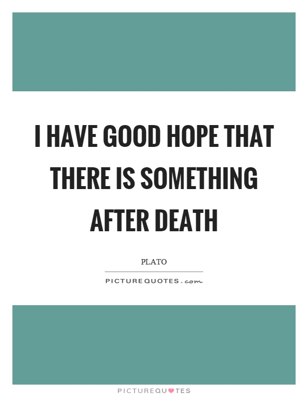 I have good hope that there is something after death Picture Quote #1