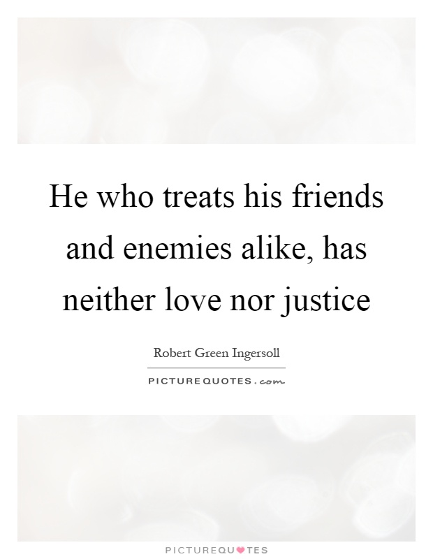 He who treats his friends and enemies alike, has neither love nor justice Picture Quote #1