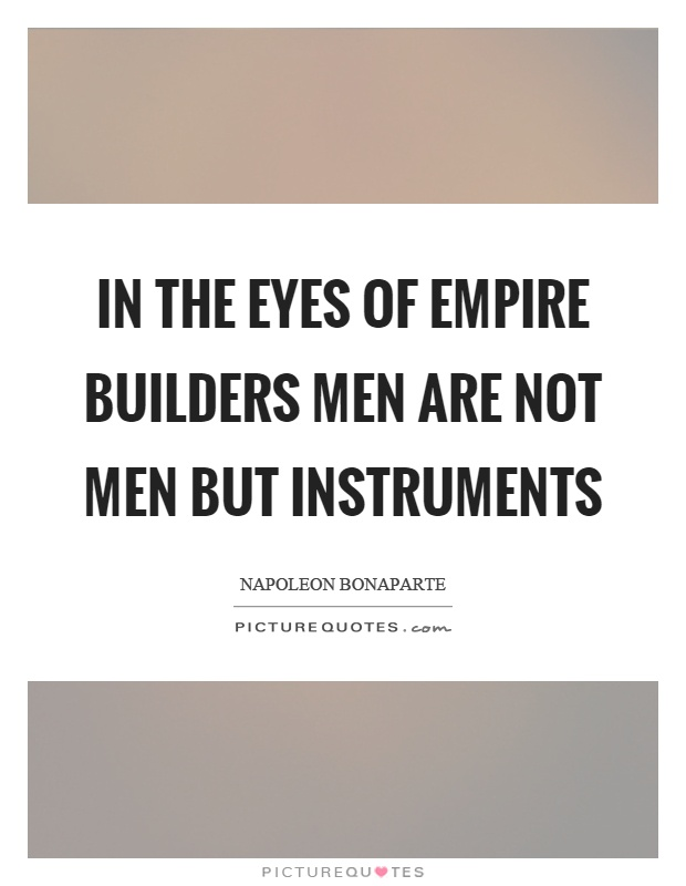 In the eyes of empire builders men are not men but instruments Picture Quote #1