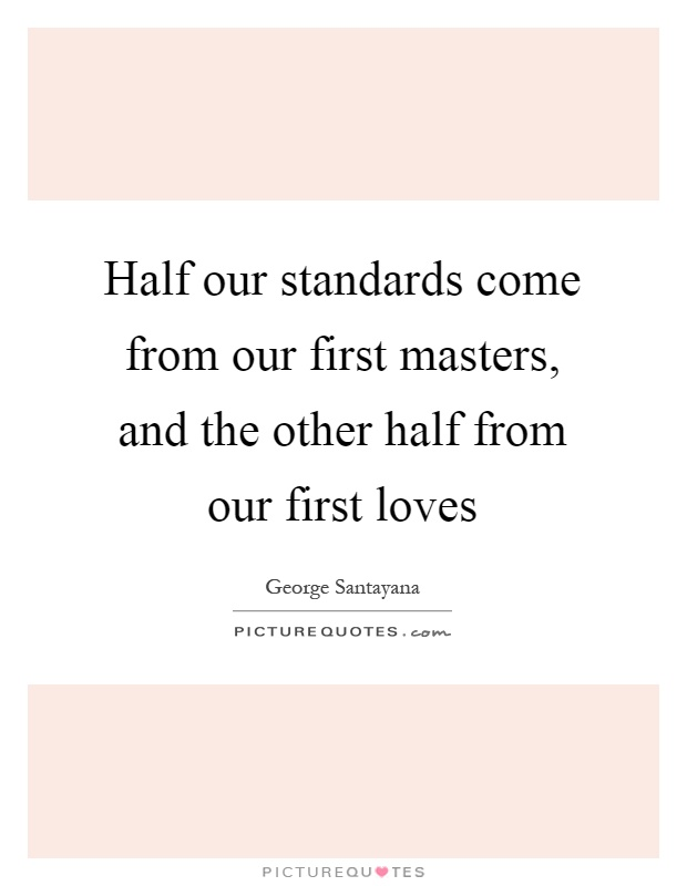 Half our standards come from our first masters, and the other half from our first loves Picture Quote #1