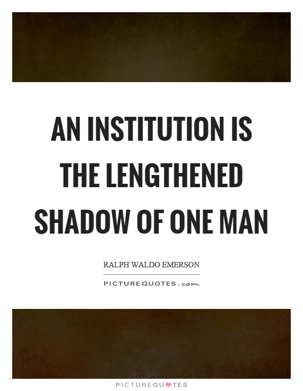 An institution is the lengthened shadow of one man Picture Quote #1