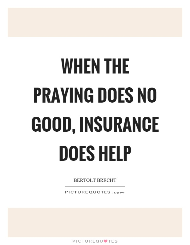 When the praying does no good, insurance does help Picture Quote #1