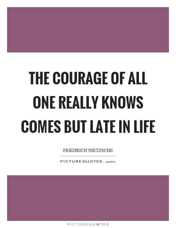 The courage of all one really knows comes but late in life Picture Quote #1