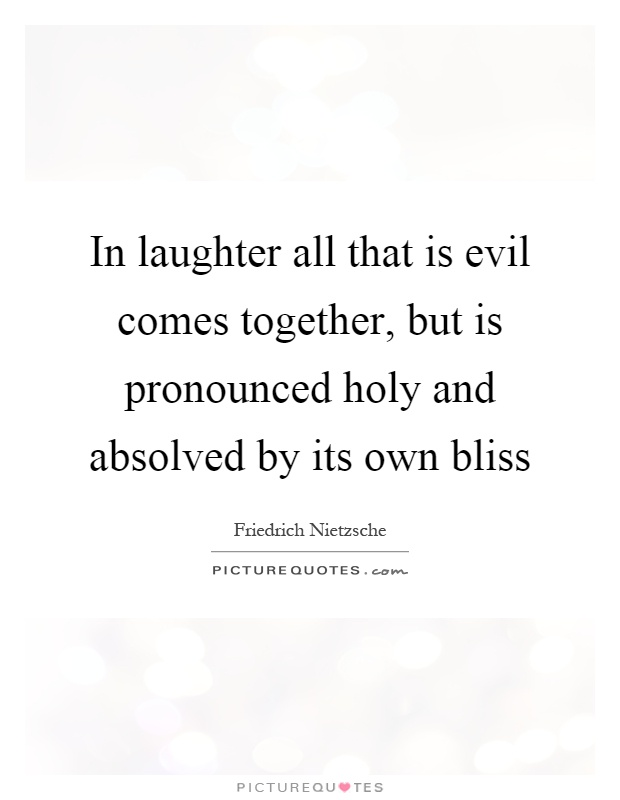In laughter all that is evil comes together, but is pronounced holy and absolved by its own bliss Picture Quote #1