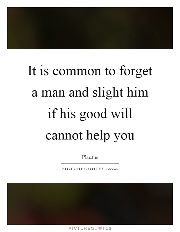 It is common to forget a man and slight him if his good will cannot help you Picture Quote #1
