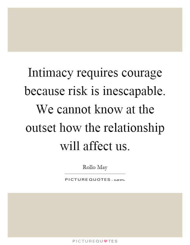 Intimacy requires courage because risk is inescapable. We cannot know at the outset how the relationship will affect us Picture Quote #1