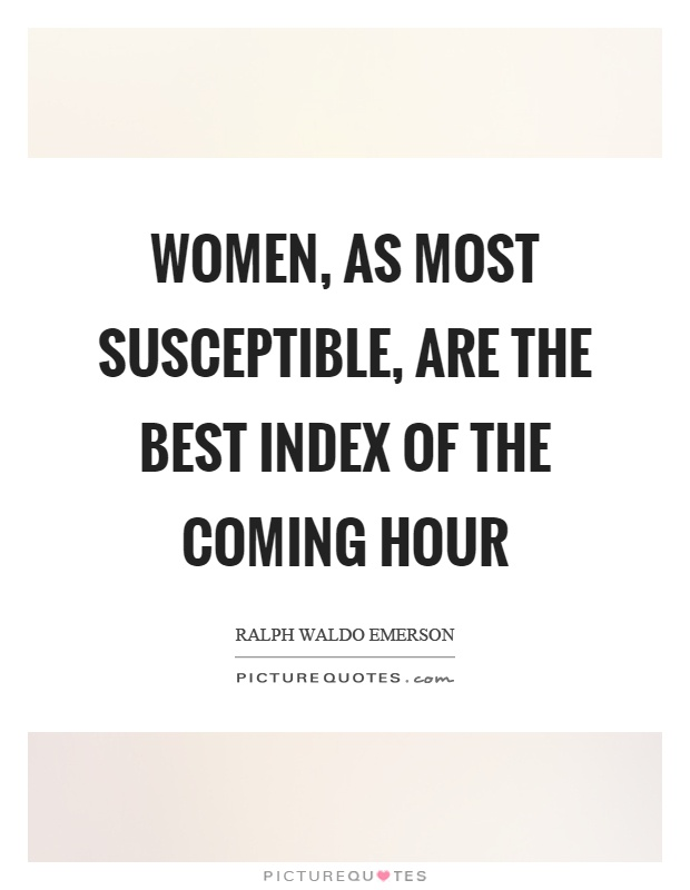 Women, as most susceptible, are the best index of the coming hour Picture Quote #1
