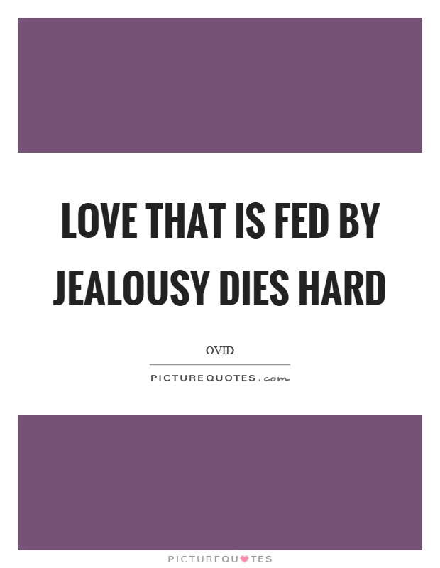 Love that is fed by jealousy dies hard Picture Quote #1