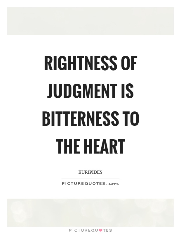 Rightness of judgment is bitterness to the heart Picture Quote #1