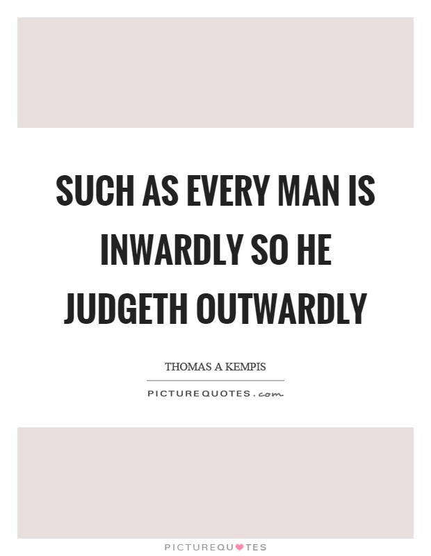 Such as every man is inwardly so he judgeth outwardly Picture Quote #1