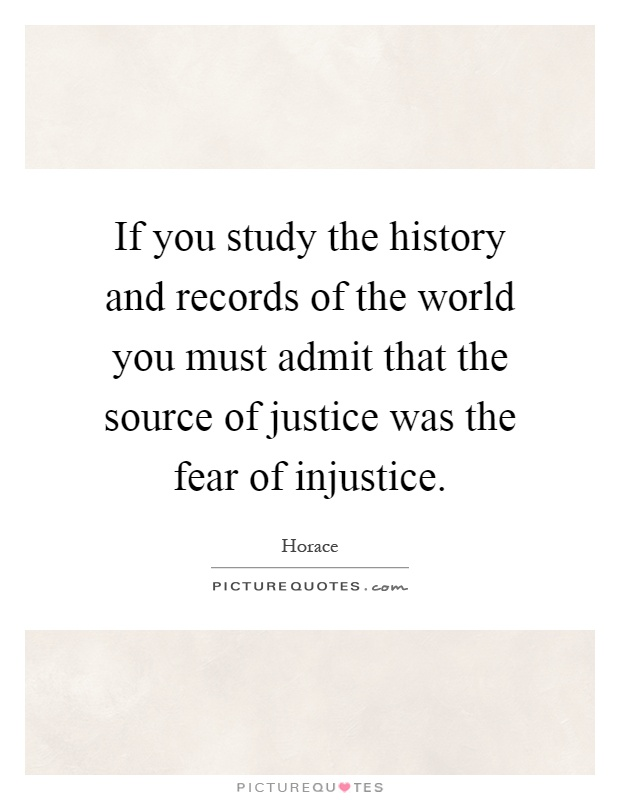 If you study the history and records of the world you must admit that the source of justice was the fear of injustice Picture Quote #1
