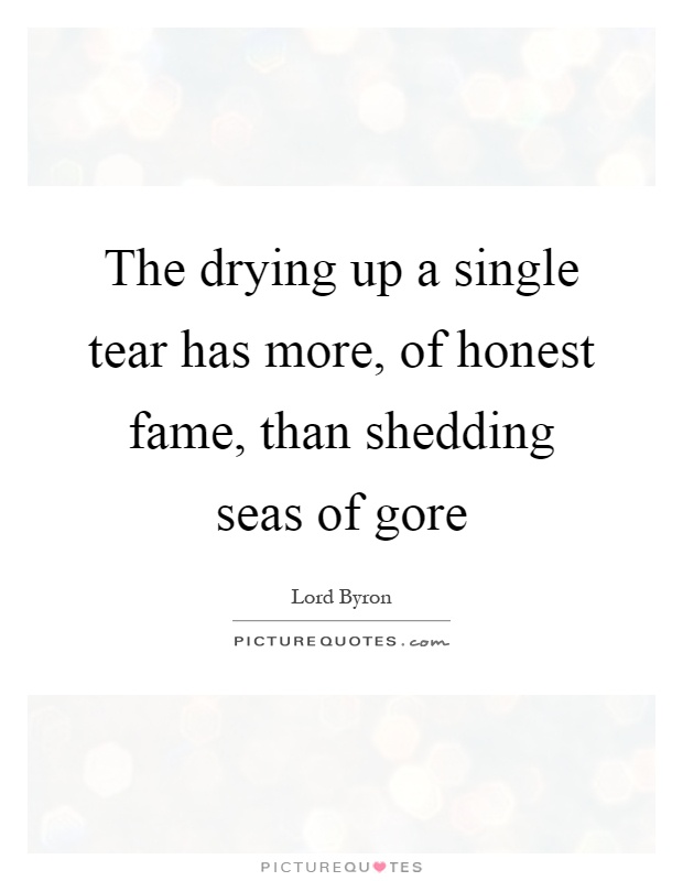 The drying up a single tear has more, of honest fame, than shedding seas of gore Picture Quote #1