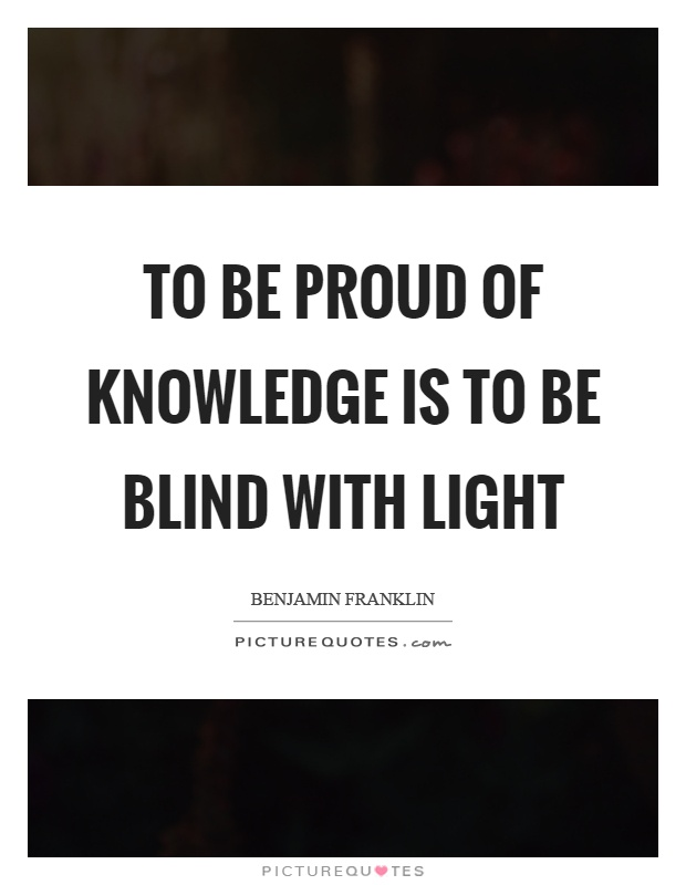 To be proud of knowledge is to be blind with light Picture Quote #1