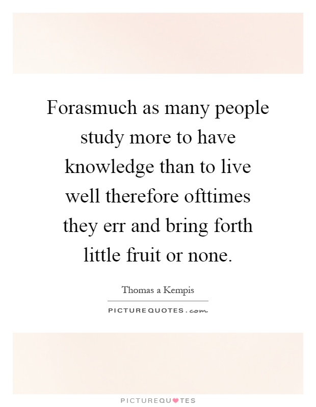 Forasmuch as many people study more to have knowledge than to live well therefore ofttimes they err and bring forth little fruit or none Picture Quote #1