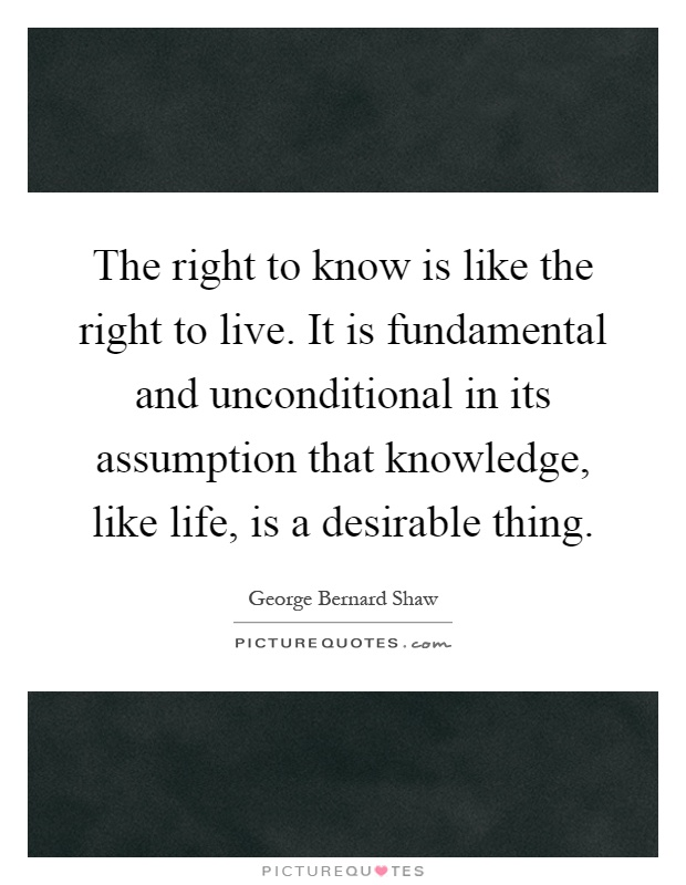 The right to know is like the right to live. It is fundamental and unconditional in its assumption that knowledge, like life, is a desirable thing Picture Quote #1