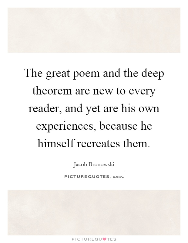 The great poem and the deep theorem are new to every reader, and yet are his own experiences, because he himself recreates them Picture Quote #1