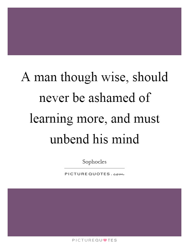 A man though wise, should never be ashamed of learning more, and must unbend his mind Picture Quote #1