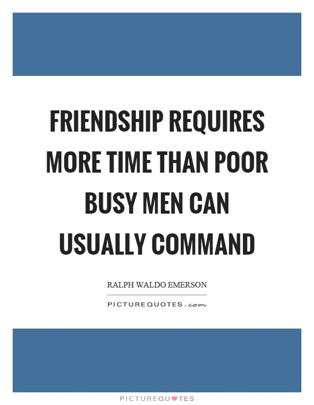 friendship requires more time than poor busy men can usually