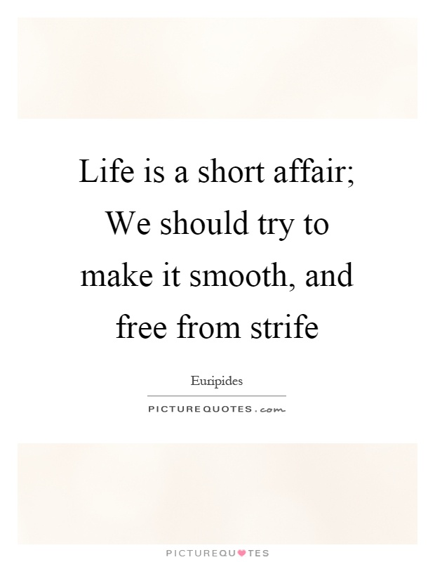 Life is a short affair; We should try to make it smooth, and free from strife Picture Quote #1