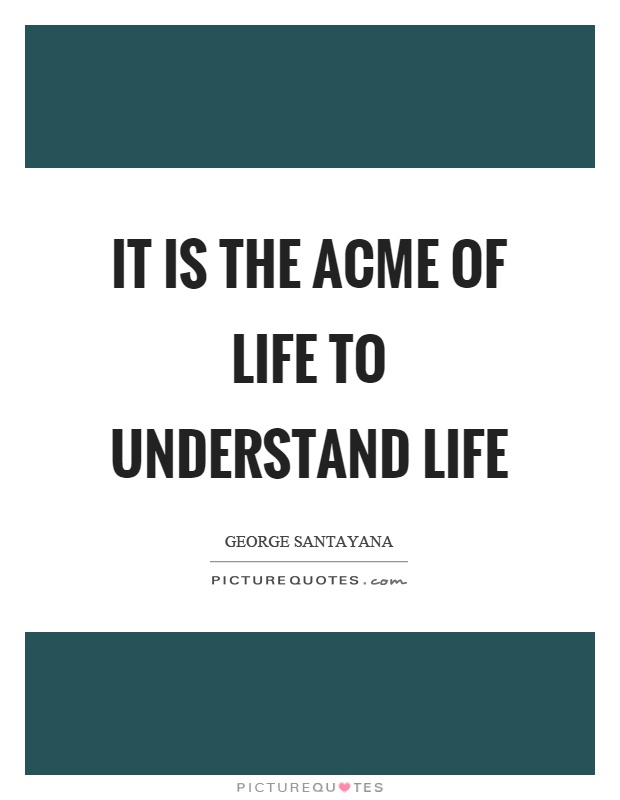 It is the acme of life to understand life Picture Quote #1