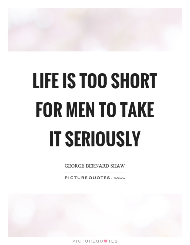 Life is too short for men to take it seriously Picture Quote #1