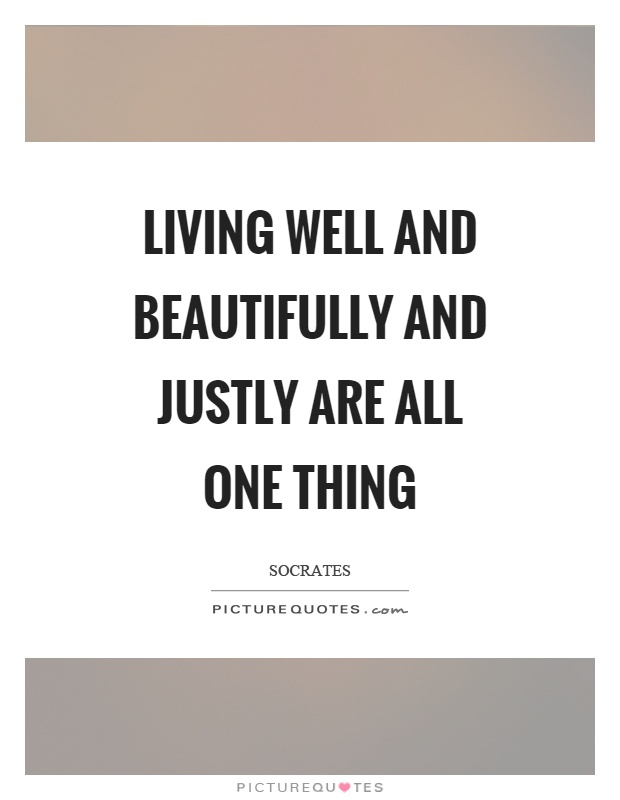 Living well and beautifully and justly are all one thing Picture Quote #1