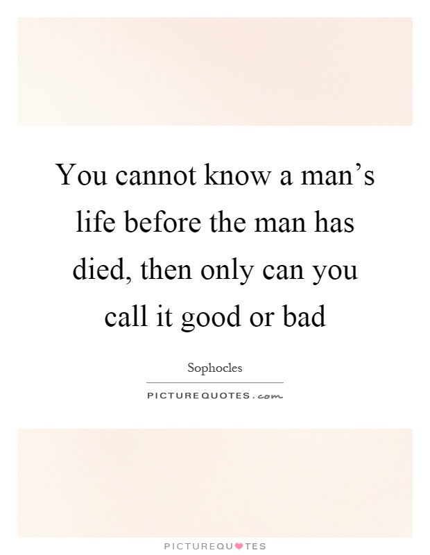 You cannot know a man's life before the man has died, then only can you call it good or bad Picture Quote #1