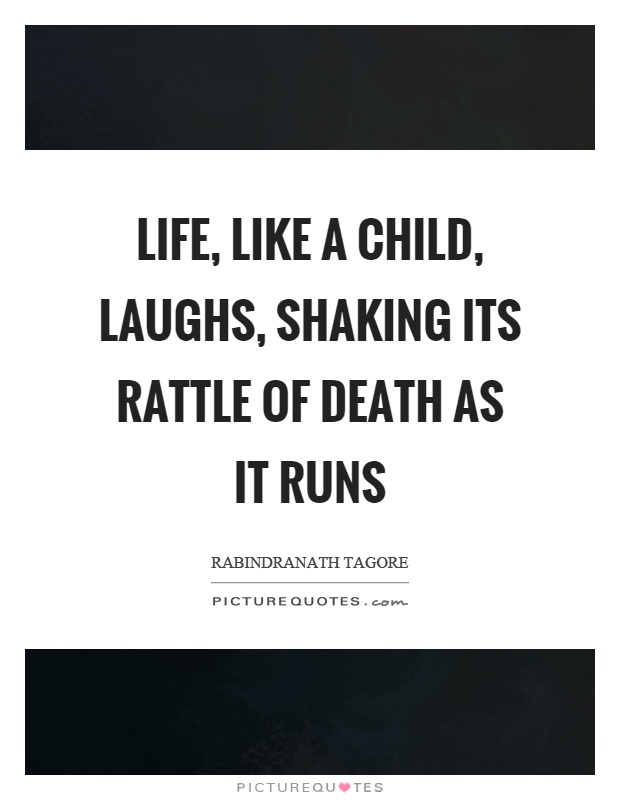 Life, like a child, laughs, shaking its rattle of death as it runs Picture Quote #1